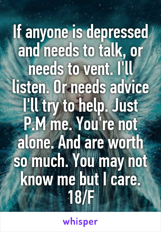 If anyone is depressed and needs to talk, or needs to vent. I'll listen. Or needs advice I'll try to help. Just P.M me. You're not alone. And are worth so much. You may not know me but I care. 18/F