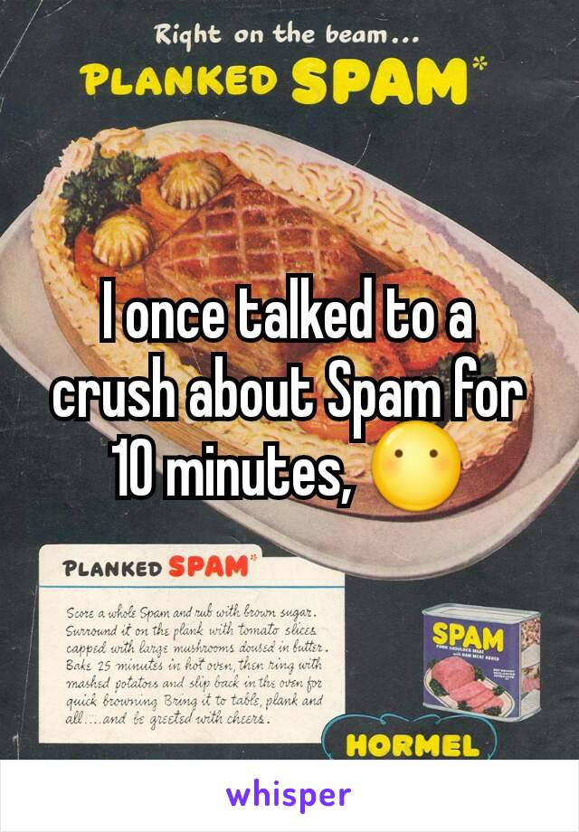 I once talked to a crush about Spam for 10 minutes, 😶