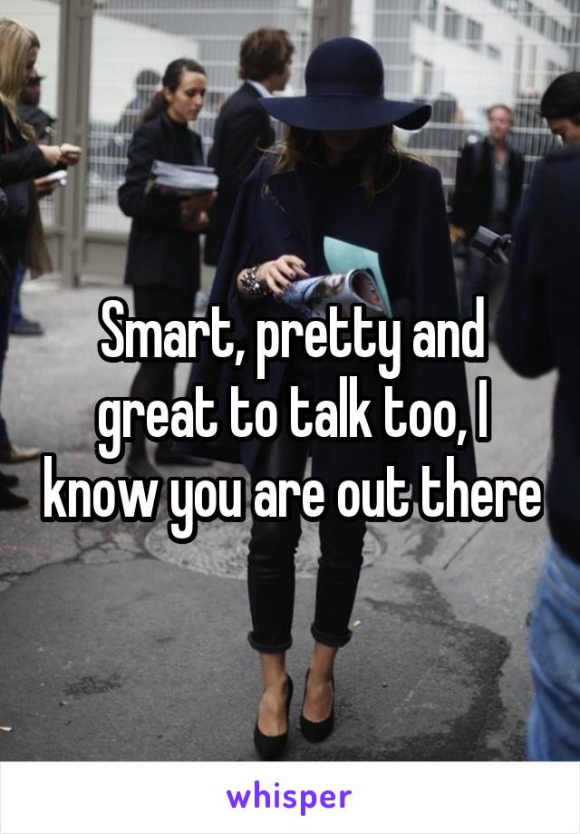 Smart, pretty and great to talk too, I know you are out there
