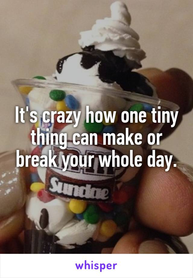 It's crazy how one tiny thing can make or break your whole day.