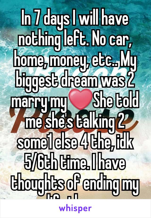 In 7 days I will have nothing left. No car, home, money, etc.. My biggest dream was 2 marry my❤She told me she's talking 2 some1 else 4 the, idk 5/6th time. I have thoughts of ending my life then...