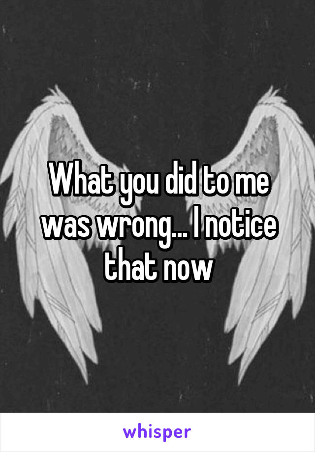 What you did to me was wrong... I notice that now