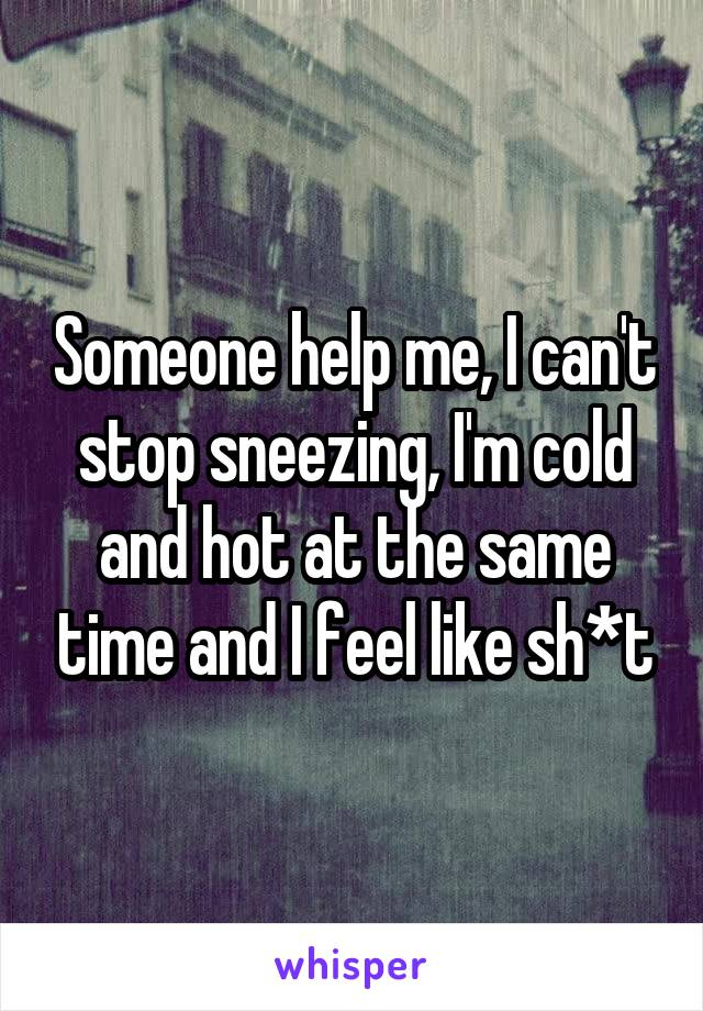 Someone help me, I can't stop sneezing, I'm cold and hot at the same time and I feel like sh*t