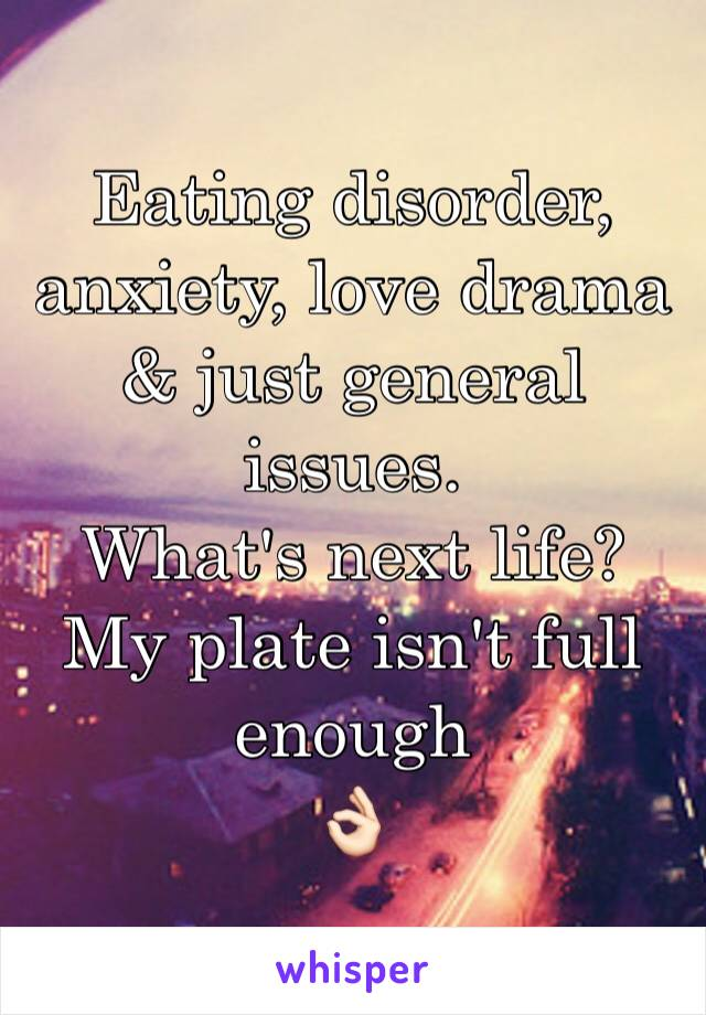 Eating disorder, anxiety, love drama & just general issues.  What's next life? My plate isn't full enough 👌🏻