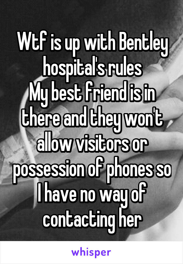 Wtf is up with Bentley hospital's rules My best friend is in there and they won't allow visitors or possession of phones so I have no way of contacting her