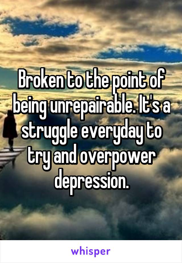 Broken to the point of being unrepairable. It's a struggle everyday to try and overpower depression.