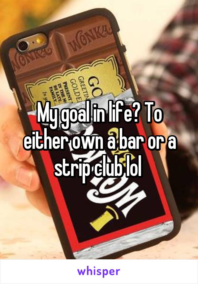 My goal in life? To either own a bar or a strip club lol