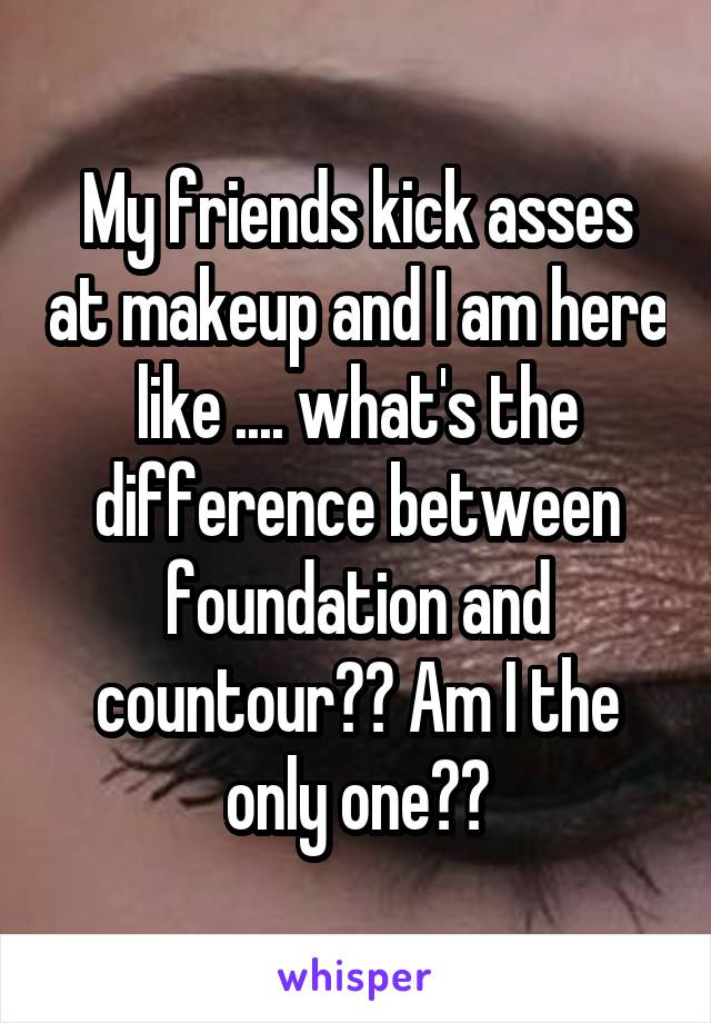 My friends kick asses at makeup and I am here like .... what's the difference between foundation and countour?? Am I the only one??