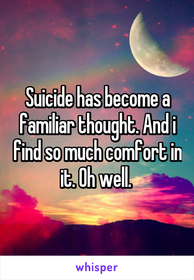 Suicide has become a familiar thought. And i find so much comfort in it. Oh well.