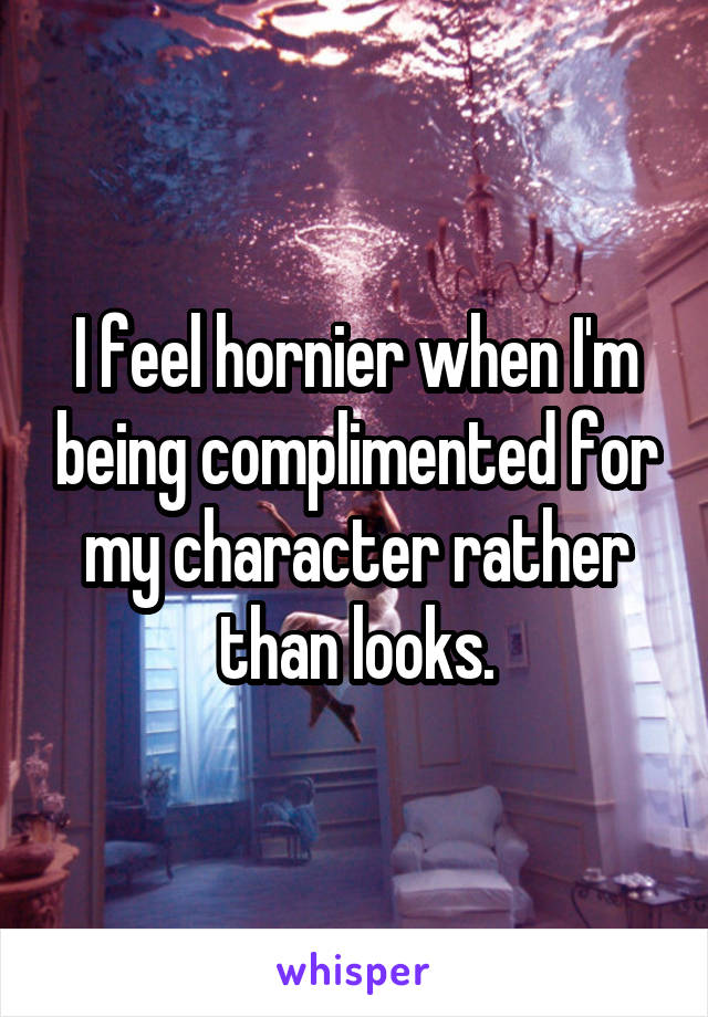I feel hornier when I'm being complimented for my character rather than looks.