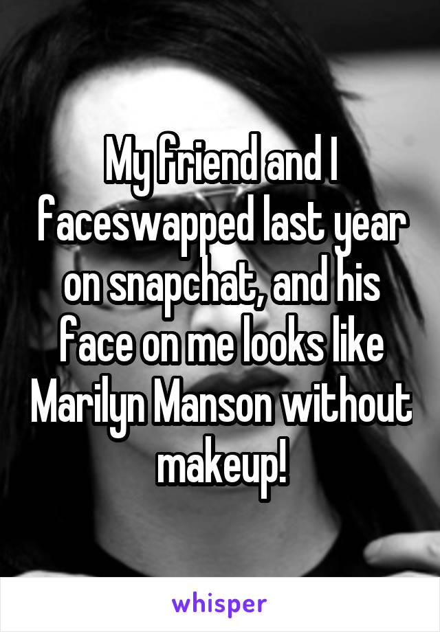 My friend and I faceswapped last year on snapchat, and his face on me looks like Marilyn Manson without makeup!