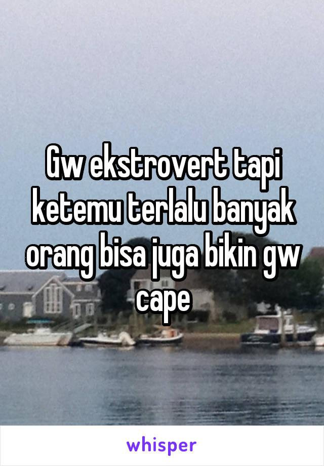 Gw ekstrovert tapi ketemu terlalu banyak orang bisa juga bikin gw cape