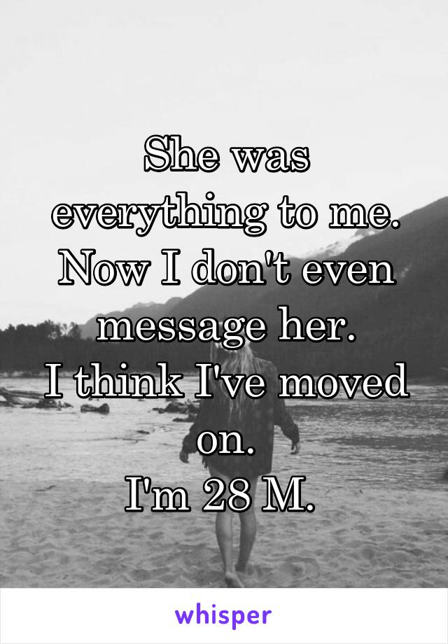 She was everything to me. Now I don't even message her. I think I've moved on. I'm 28 M.
