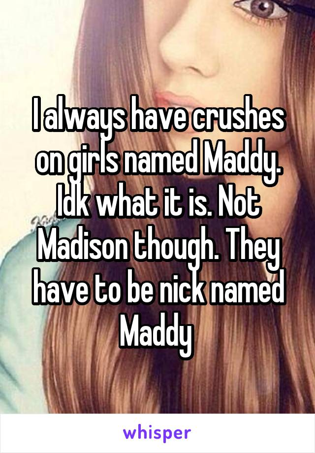 I always have crushes on girls named Maddy. Idk what it is. Not Madison though. They have to be nick named Maddy