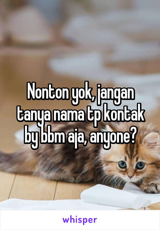 Nonton yok, jangan tanya nama tp kontak by bbm aja, anyone?
