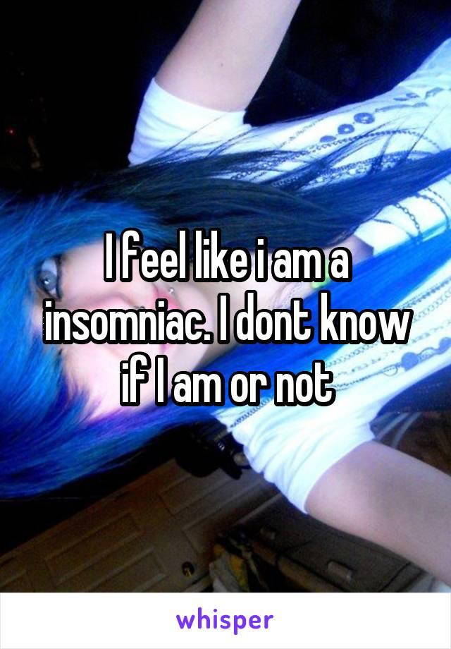 I feel like i am a insomniac. I dont know if I am or not