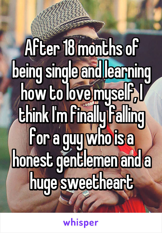 After 18 months of being single and learning how to love myself, I think I'm finally falling for a guy who is a honest gentlemen and a huge sweetheart