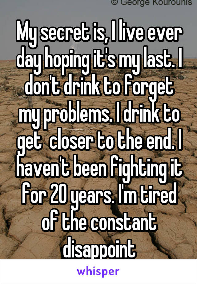 My secret is, I live ever day hoping it's my last. I don't drink to forget my problems. I drink to get  closer to the end. I haven't been fighting it for 20 years. I'm tired of the constant disappoint