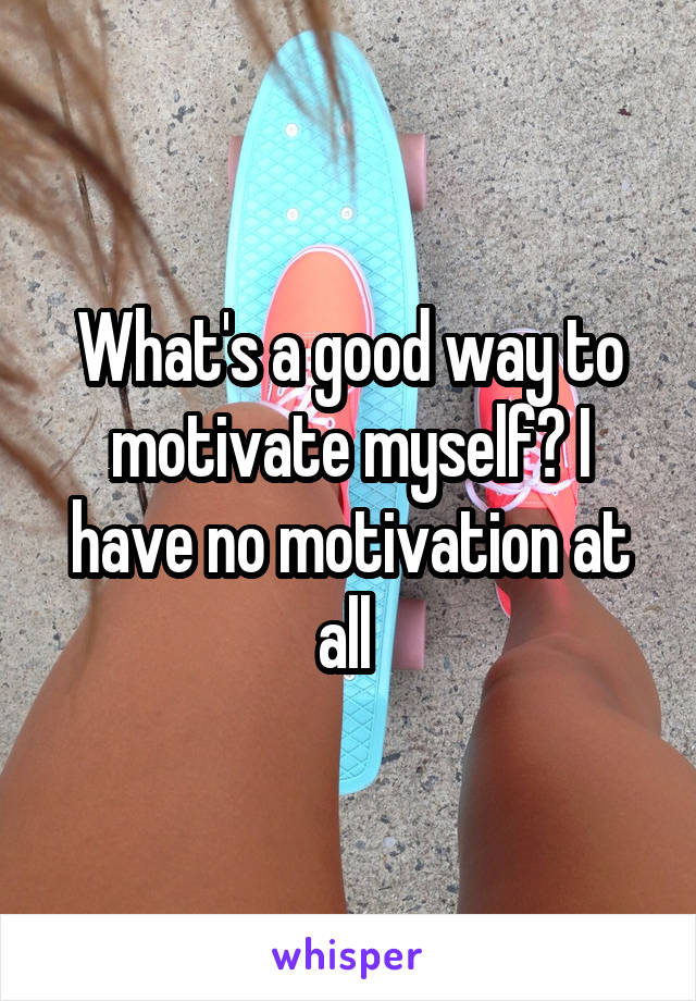 What's a good way to motivate myself? I have no motivation at all