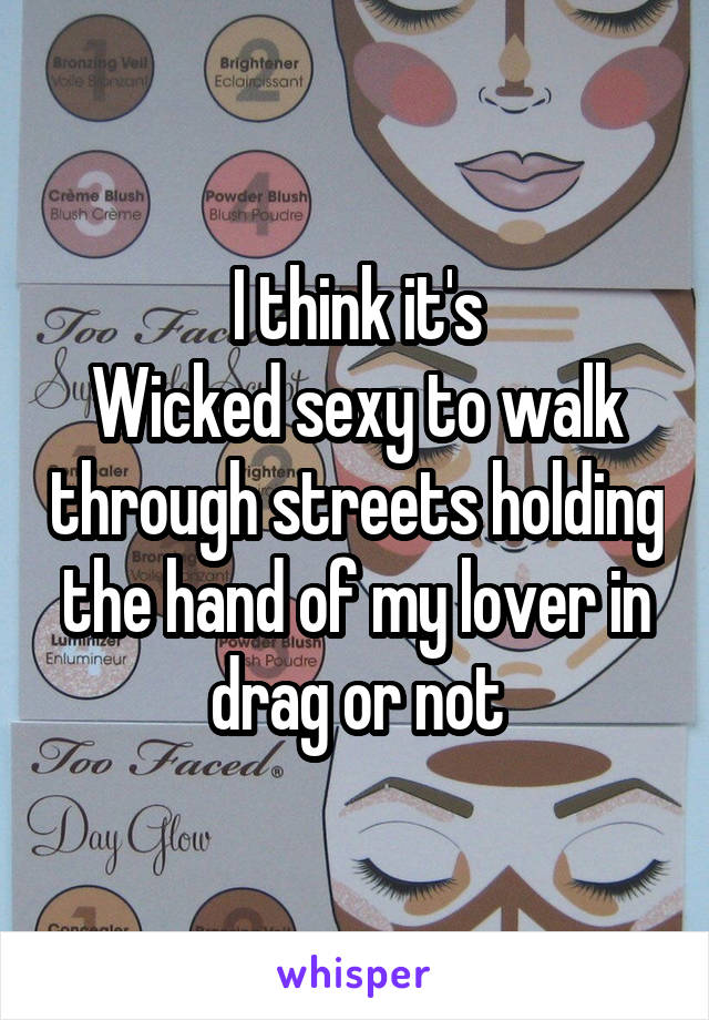 I think it's Wicked sexy to walk through streets holding the hand of my lover in drag or not