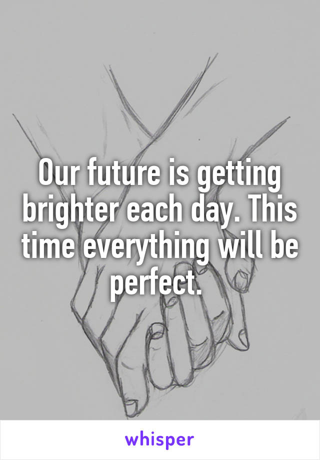 Our future is getting brighter each day. This time everything will be perfect.
