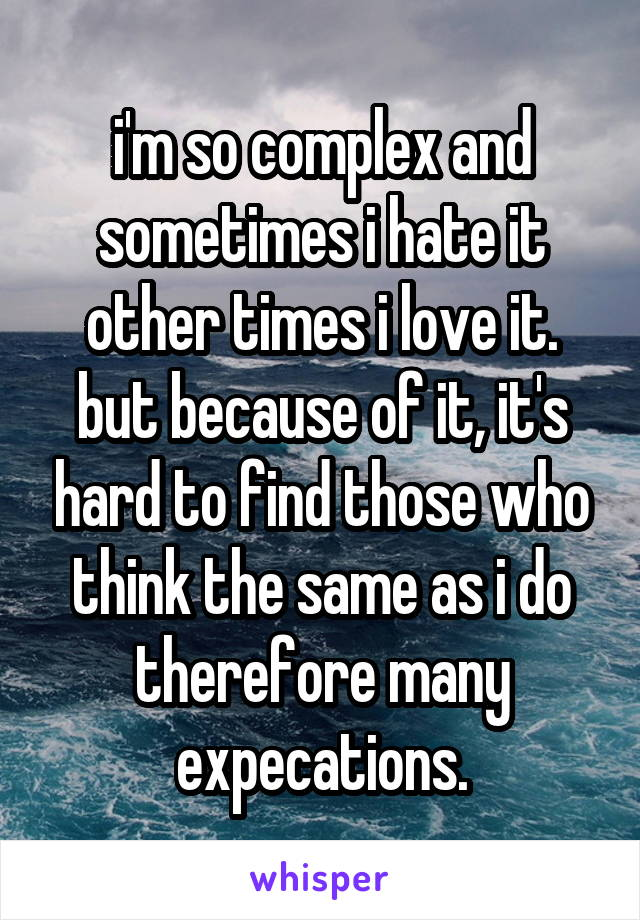 i'm so complex and sometimes i hate it other times i love it. but because of it, it's hard to find those who think the same as i do therefore many expecations.