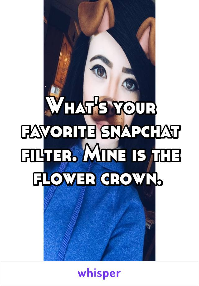 What's your favorite snapchat filter. Mine is the flower crown.