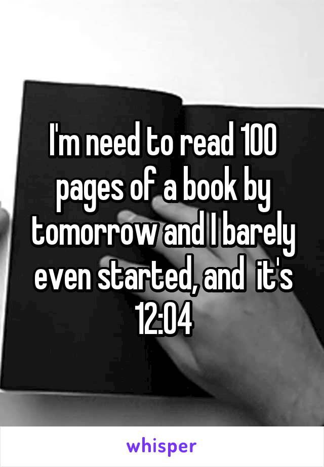 I'm need to read 100 pages of a book by tomorrow and I barely even started, and  it's 12:04