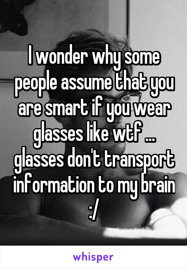 I wonder why some people assume that you are smart if you wear glasses like wtf ... glasses don't transport information to my brain :/