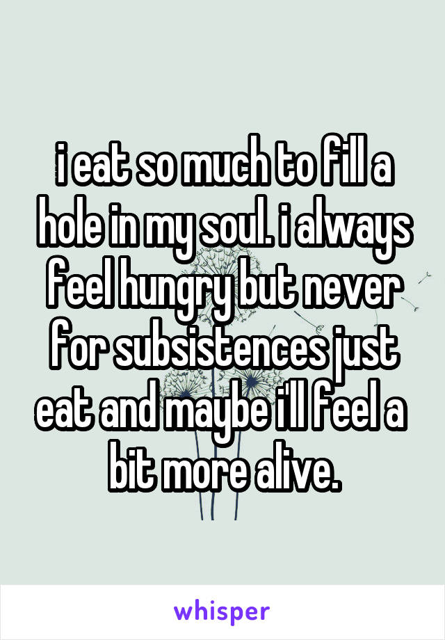i eat so much to fill a hole in my soul. i always feel hungry but never for subsistences just eat and maybe i'll feel a  bit more alive.
