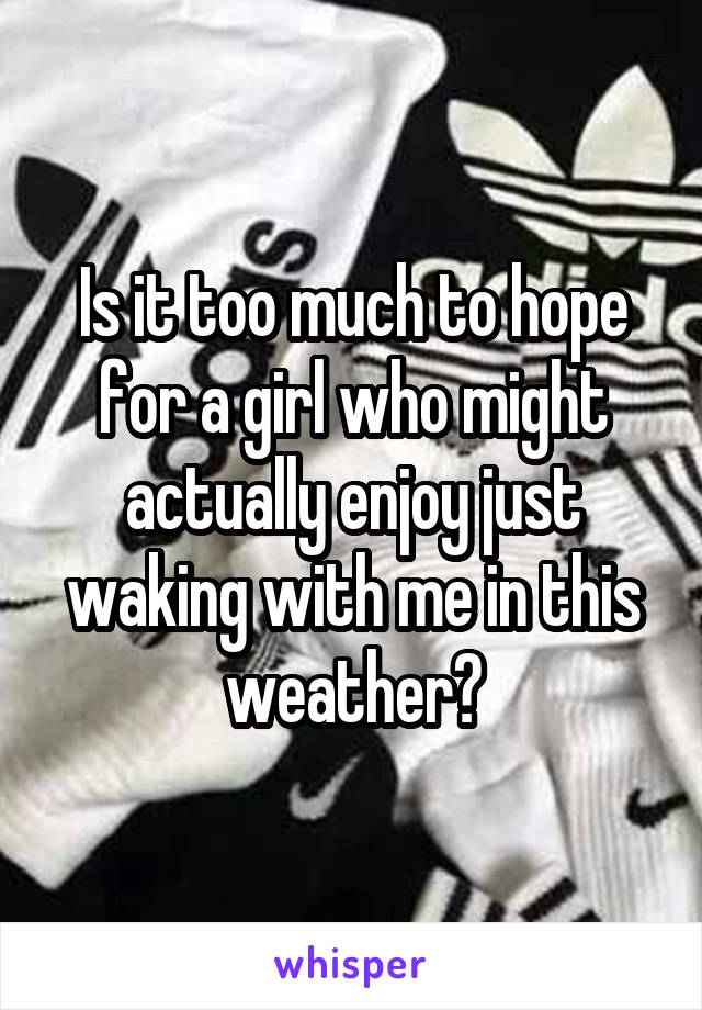Is it too much to hope for a girl who might actually enjoy just waking with me in this weather?