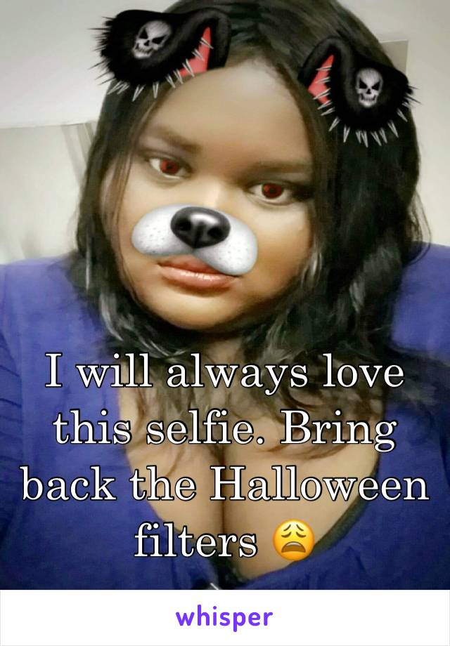 I will always love this selfie. Bring back the Halloween filters 😩