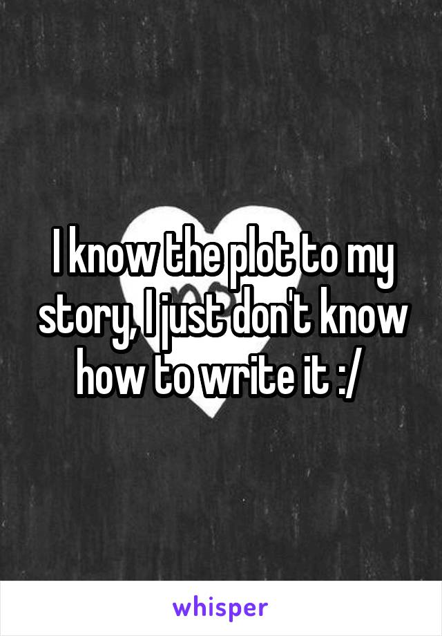 I know the plot to my story, I just don't know how to write it :/