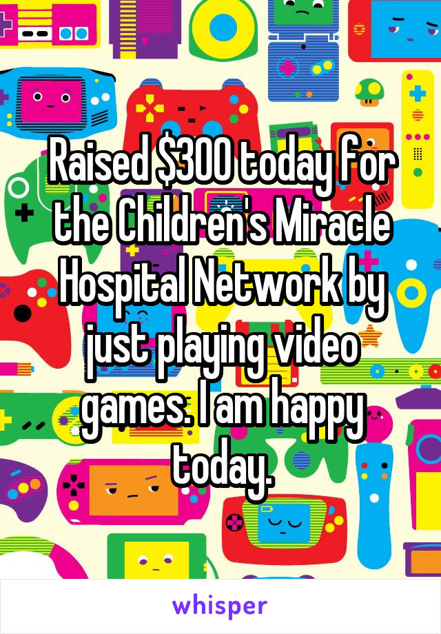 Raised $300 today for the Children's Miracle Hospital Network by just playing video games. I am happy today.