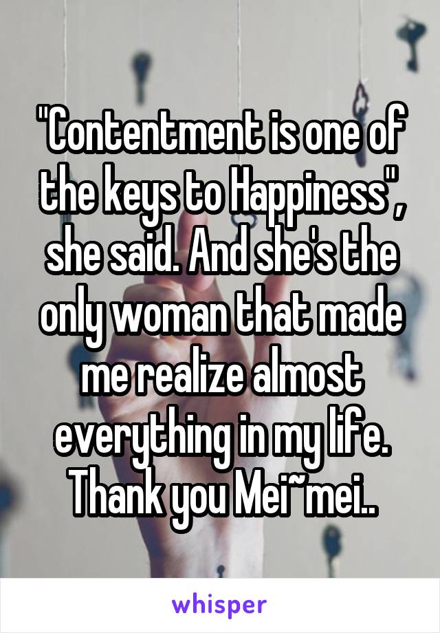 """Contentment is one of the keys to Happiness"", she said. And she's the only woman that made me realize almost everything in my life. Thank you Mei~mei.."