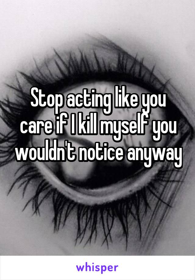 Stop acting like you care if I kill myself you wouldn't notice anyway