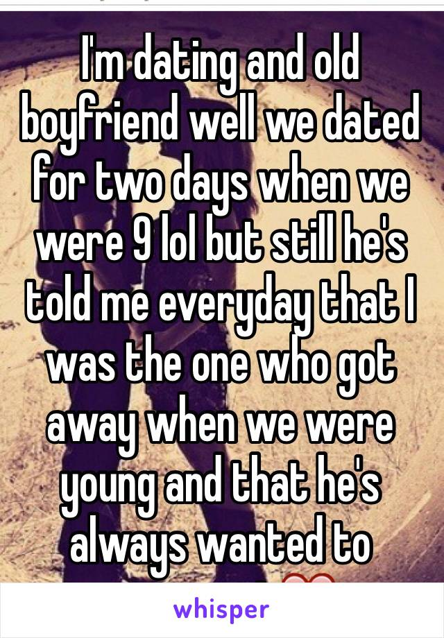 I'm dating and old boyfriend well we dated for two days when we were 9 lol but still he's told me everyday that I was the one who got away when we were young and that he's always wanted to reconnect❤️