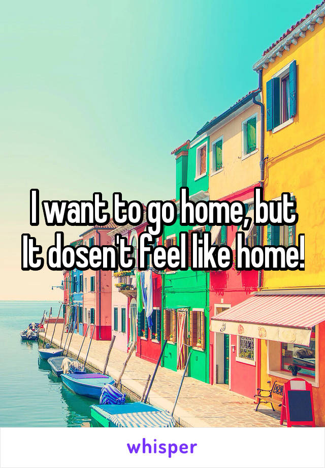 I want to go home, but It dosen't feel like home!