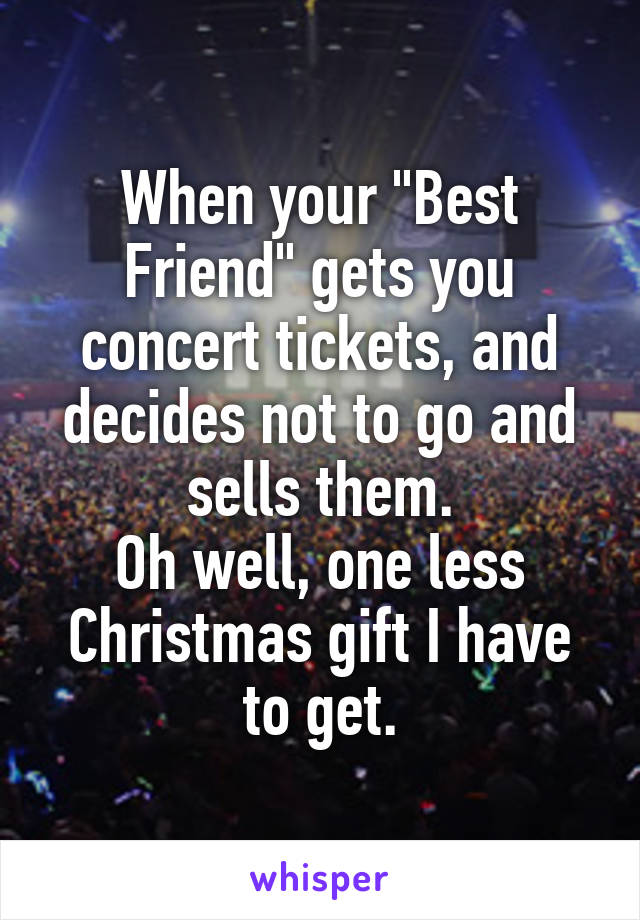 "When your ""Best Friend"" gets you concert tickets, and decides not to go and sells them. Oh well, one less Christmas gift I have to get."