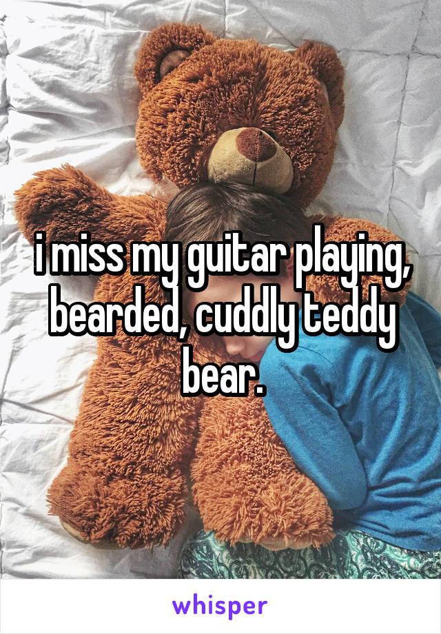 i miss my guitar playing, bearded, cuddly teddy bear.