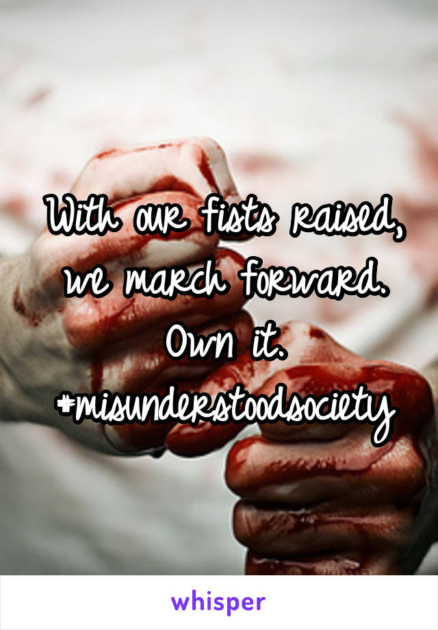 With our fists raised, we march forward. Own it. #misunderstoodsociety