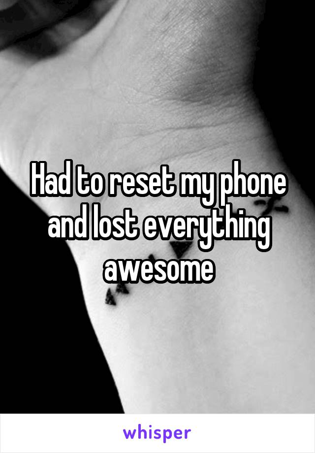 Had to reset my phone and lost everything awesome