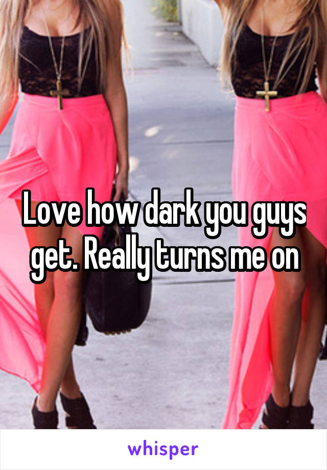 Love how dark you guys get. Really turns me on
