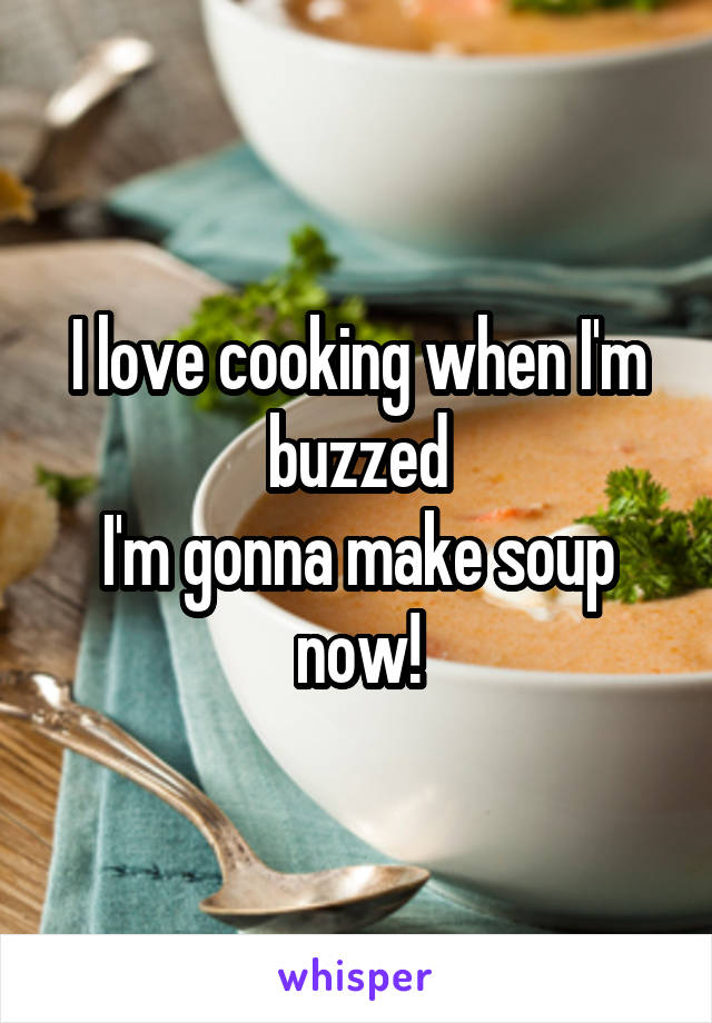 I love cooking when I'm buzzed I'm gonna make soup now!