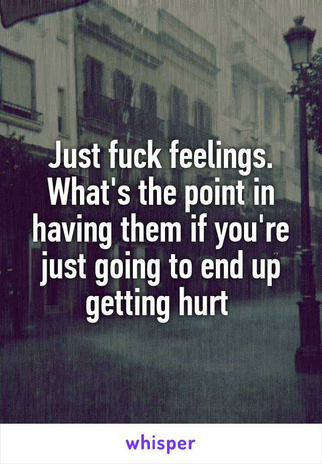 Just fuck feelings. What's the point in having them if you're just going to end up getting hurt