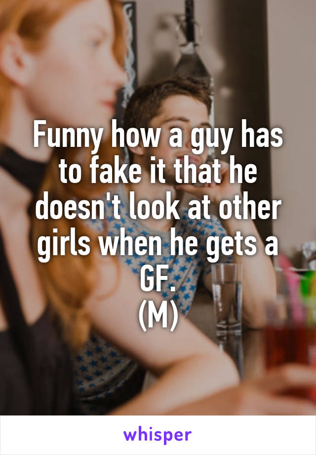 Funny how a guy has to fake it that he doesn't look at other girls when he gets a GF. (M)