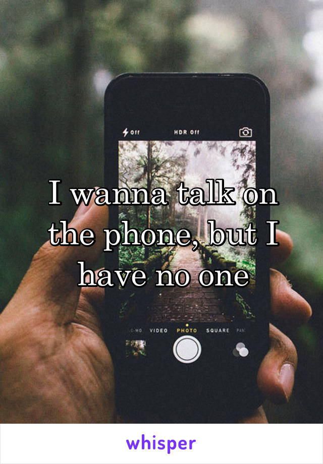 I wanna talk on the phone, but I have no one