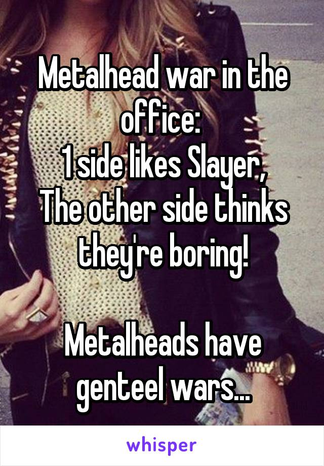 Metalhead war in the office:  1 side likes Slayer, The other side thinks they're boring!  Metalheads have genteel wars...