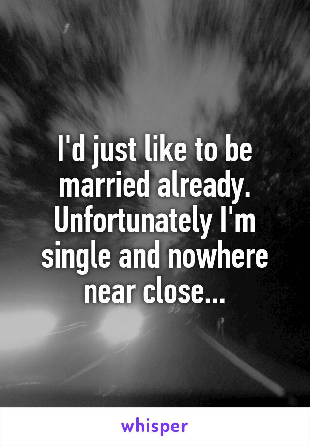 I'd just like to be married already. Unfortunately I'm single and nowhere near close...