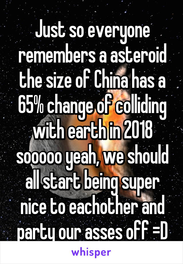 Just so everyone remembers a asteroid the size of China has a 65% change of colliding with earth in 2018 sooooo yeah, we should all start being super nice to eachother and party our asses off =D